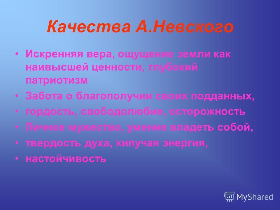 Качества А.Невского Искренняя вера, ощущение земли как наивысшей ценности, глубокий патриотизм Забота о благополучии своих подданных, гордость, свободолюбие, осторожность Личное мужество, умение владеть собой, твердость духа, кипучая энергия, настойч