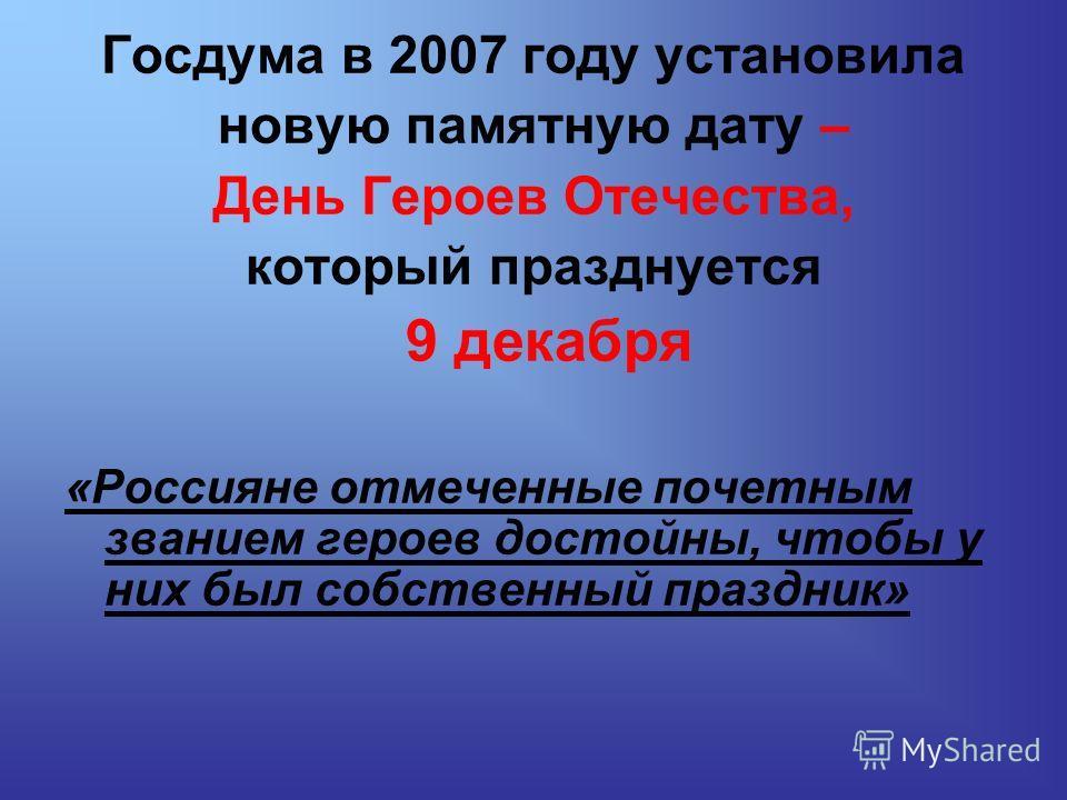 Госдума в 2007 году установила новую памятную дату – День Героев Отечества, который празднуется 9 декабря «Россияне отмеченные почетным званием героев достойны, чтобы у них был собственный праздник»