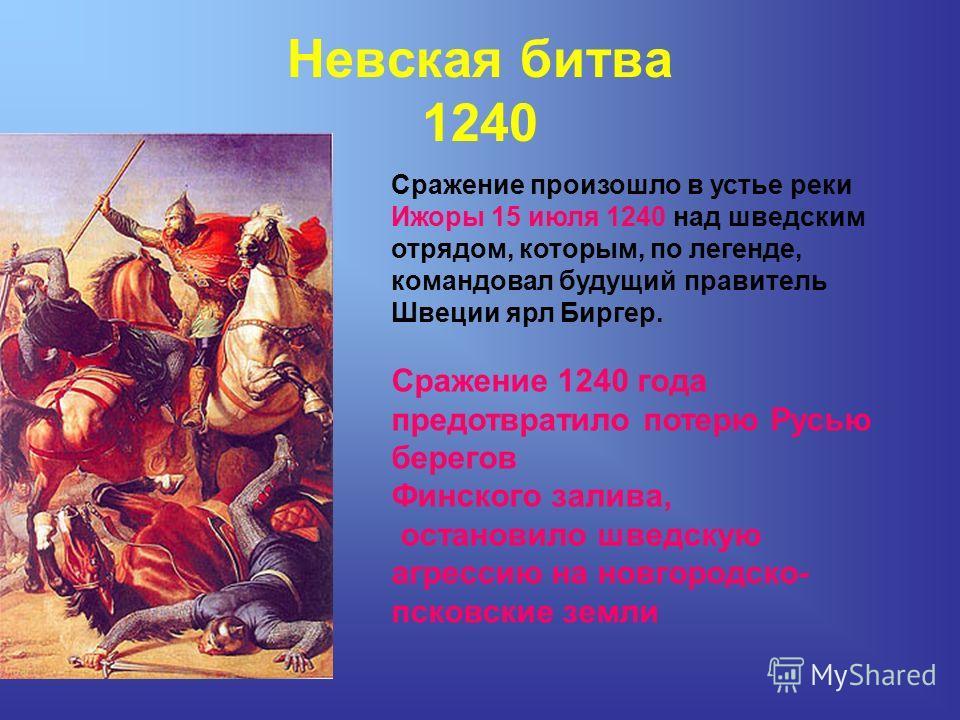 Невская битва 1240 Сражение произошло в устье реки Ижоры 15 июля 1240 над шведским отрядом, которым, по легенде, командовал будущий правитель Швеции ярл Биргер. Сражение 1240 года предотвратило потерю Русью берегов Финского залива, остановило шведску