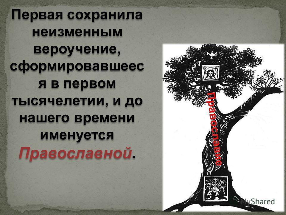 Первая сохранила неизменным вероучение, сформировавшеес я в первом тысячелетии, и до нашего времени именуется Православной. Первая сохранила неизменным вероучение, сформировавшеес я в первом тысячелетии, и до нашего времени именуется Православной.