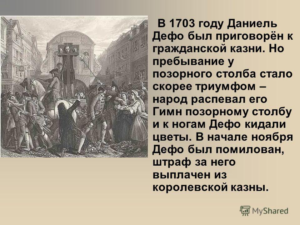 В 1703 году Даниель Дефо был приговорён к гражданской казни. Но пребывание у позорного столба стало скорее триумфом – народ распевал его Гимн позорному столбу и к ногам Дефо кидали цветы. В начале ноября Дефо был помилован, штраф за него выплачен из