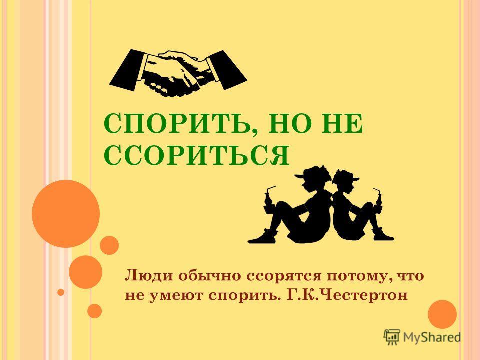 СПОРИТЬ, НО НЕ ССОРИТЬСЯ Люди обычно ссорятся потому, что не умеют спорить. Г.К.Честертон