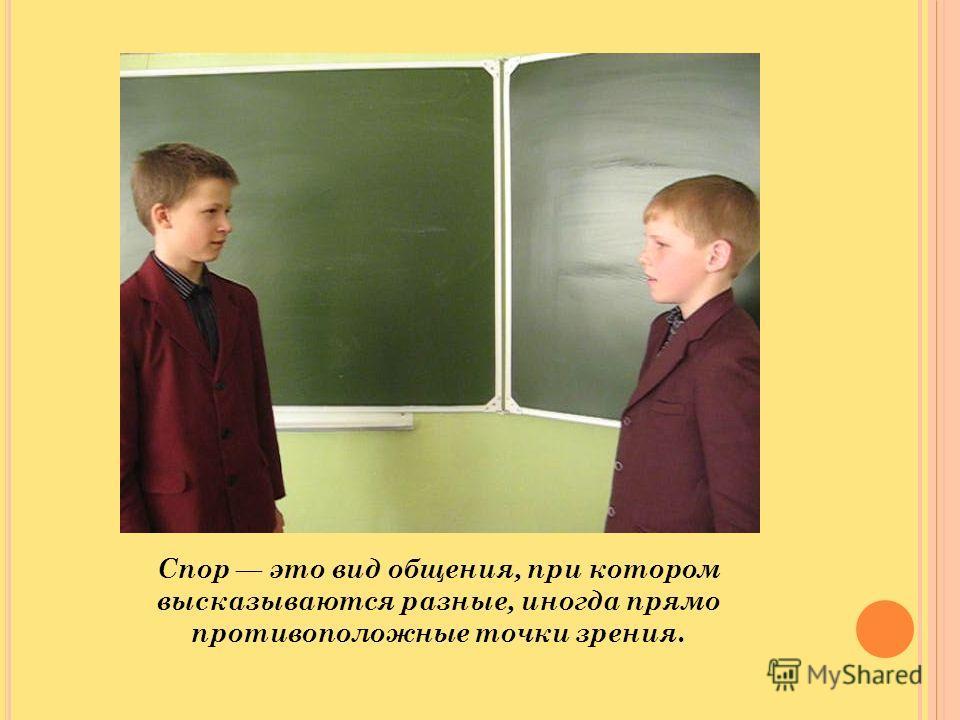 Спор это вид общения, при котором высказываются разные, иногда прямо противоположные точки зрения.