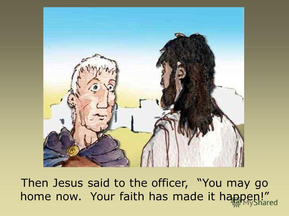 Then Jesus said to the officer, You may go home now. Your faith has made it happen!