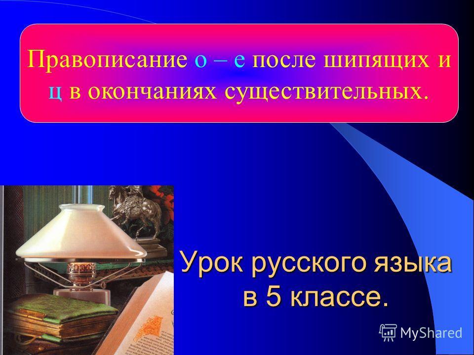 Урок русского языка в 5 классе. Правописание о – е после шипящих и ц в окончаниях существительных.