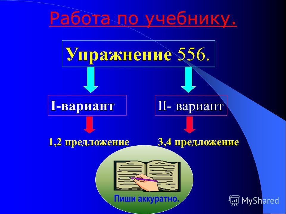 Работа по учебнику. Упражнение 556. I-вариант II- вариант 1,2 предложение3,4 предложение Пиши аккуратно.