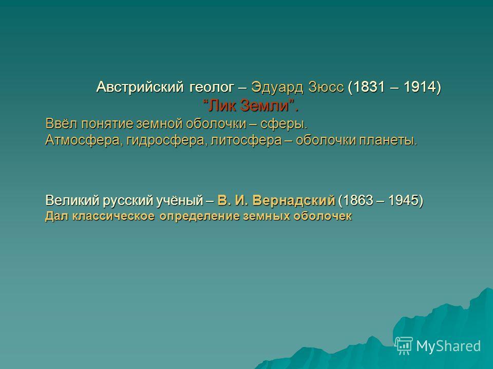 Австрийский геолог – Эдуард Зюсс (1831 – 1914)Лик Земли. Ввёл понятие земной оболочки – сферы. Атмосфера, гидросфера, литосфера – оболочки планеты. Великий русский учёный – В. И. Вернадский (1863 – 1945) Дал классическое определение земных оболочек А