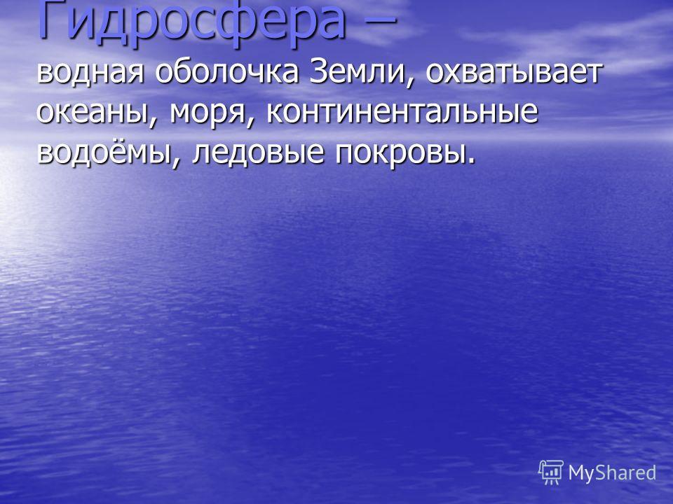 Гидросфера – водная оболочка Земли, охватывает океаны, моря, континентальные водоёмы, ледовые покровы.