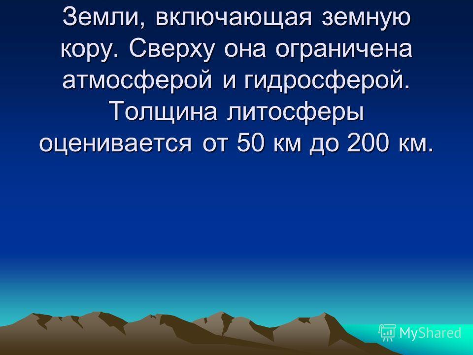 Литосфера – верхняя твёрдая оболочка Земли, включающая земную кору. Сверху она ограничена атмосферой и гидросферой. Толщина литосферы оценивается от 50 км до 200 км.