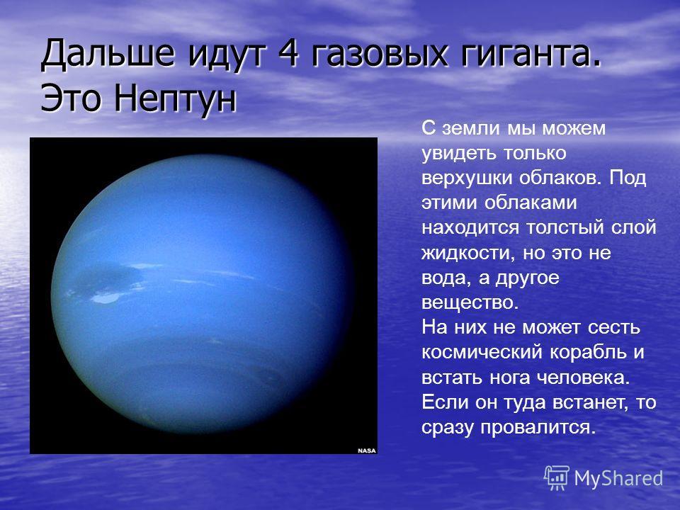 Дальше идут 4 газовых гиганта. Это Нептун С земли мы можем увидеть только верхушки облаков. Под этими облаками находится толстый слой жидкости, но это не вода, а другое вещество. На них не может сесть космический корабль и встать нога человека. Если