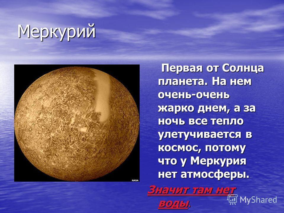 Меркурий Первая от Солнца планета. На нем очень-очень жарко днем, а за ночь все тепло улетучивается в космос, потому что у Меркурия нет атмосферы. Первая от Солнца планета. На нем очень-очень жарко днем, а за ночь все тепло улетучивается в космос, по