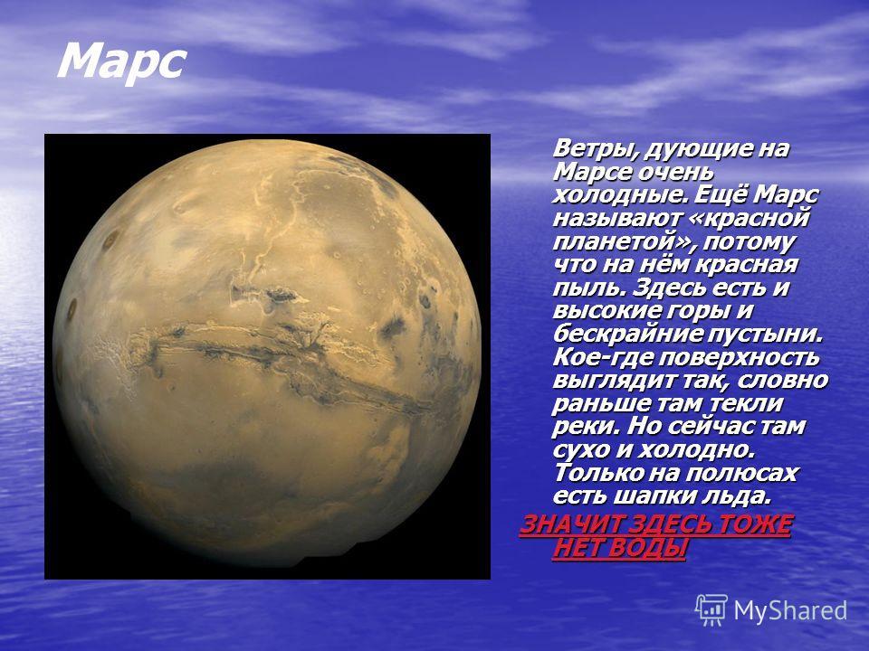 Ветры, дующие на Марсе очень холодные. Ещё Марс называют «красной планетой», потому что на нём красная пыль. Здесь есть и высокие горы и бескрайние пустыни. Кое-где поверхность выглядит так, словно раньше там текли реки. Но сейчас там сухо и холодно.