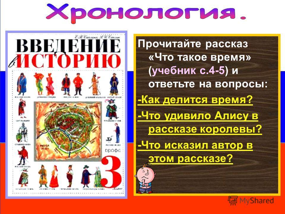 Прочитайте рассказ «Что такое время» (учебник с.4-5) и ответьте на вопросы: -Как делится время? -Что удивило Алису в рассказе королевы? -Что исказил автор в этом рассказе?