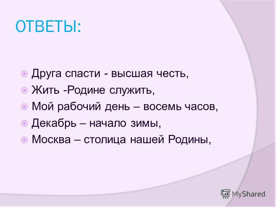 ОТВЕТЫ: Друга спасти - высшая честь, Жить -Родине служить, Мой рабочий день – восемь часов, Декабрь – начало зимы, Москва – столица нашей Родины,