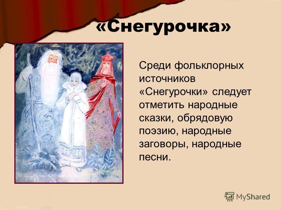«Снегурочка» Среди фольклорных источников «Снегурочки» следует отметить народные сказки, обрядовую поэзию, народные заговоры, народные песни.