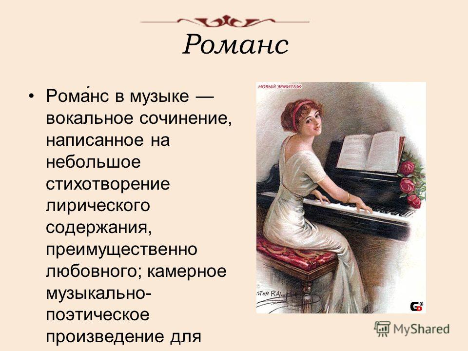 Романс Рома́нс в музыке вокальное сочинение, написанное на небольшое стихотворение лирического содержания, преимущественно любовного; камерное музыкально- поэтическое произведение для голоса с инструментальным сопровождением.