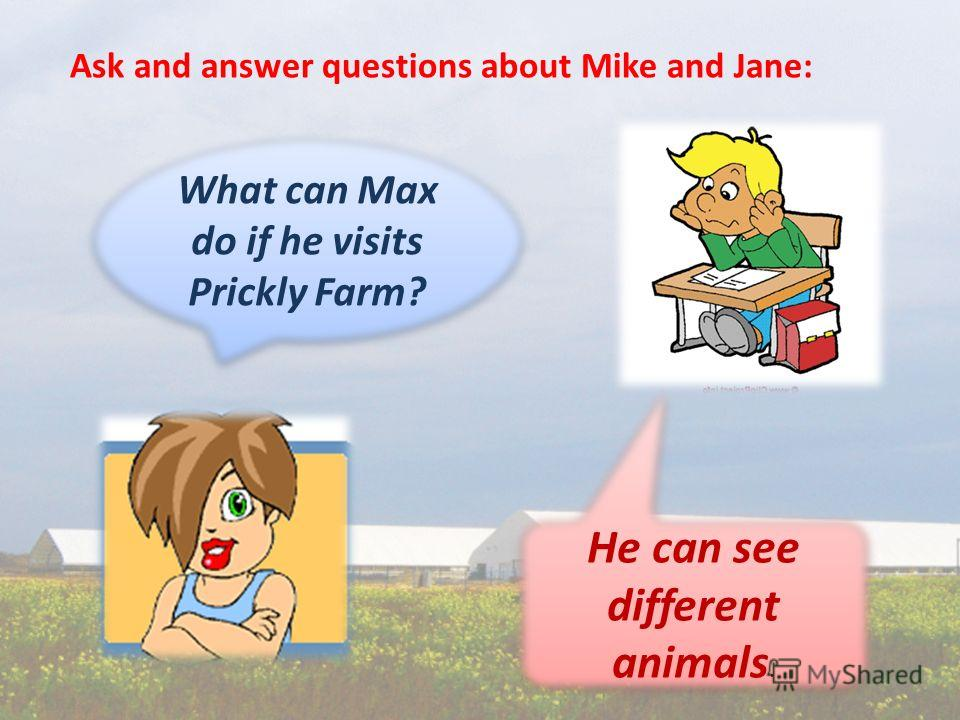 Ask and answer questions about Mike and Jane: What can Max do if he visits Prickly Farm? He can see different animals. He can see different animals.