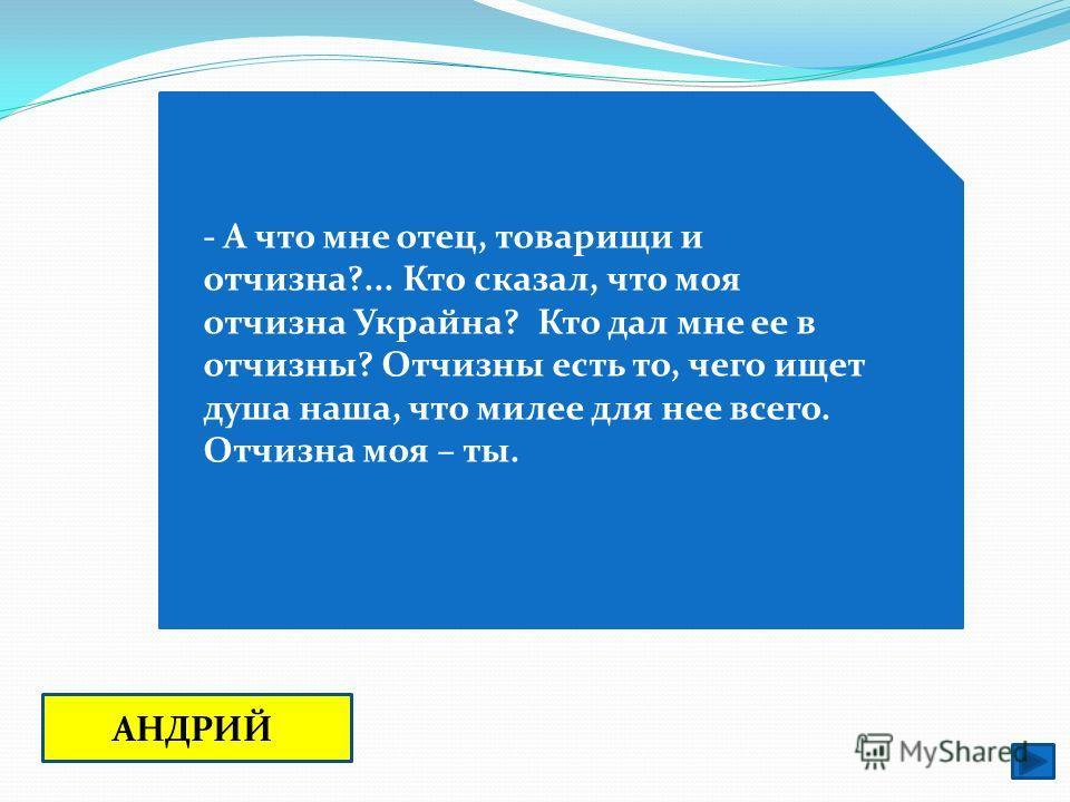 - А что мне отец, товарищи и отчизна?... Кто сказал, что моя отчизна Украйна? Кто дал мне ее в отчизны? Отчизны есть то, чего ищет душа наша, что милее для нее всего. Отчизна моя – ты. АНДРИЙ