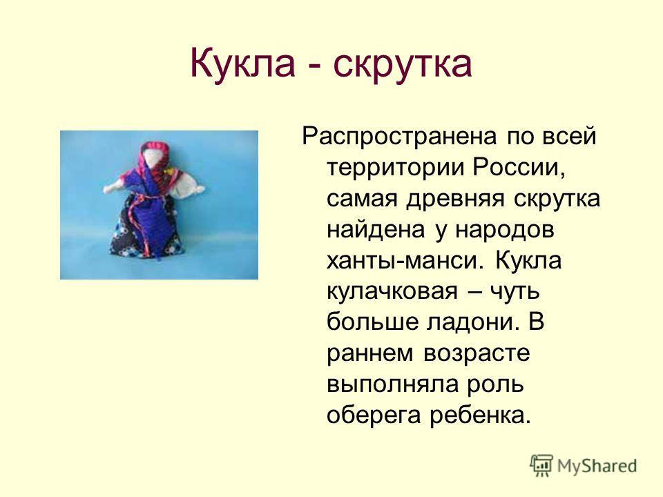 Кукла - скрутка Распространена по всей территории России, самая древняя скрутка найдена у народов ханты-манси. Кукла кулачковая – чуть больше ладони. В раннем возрасте выполняла роль оберега ребенка.