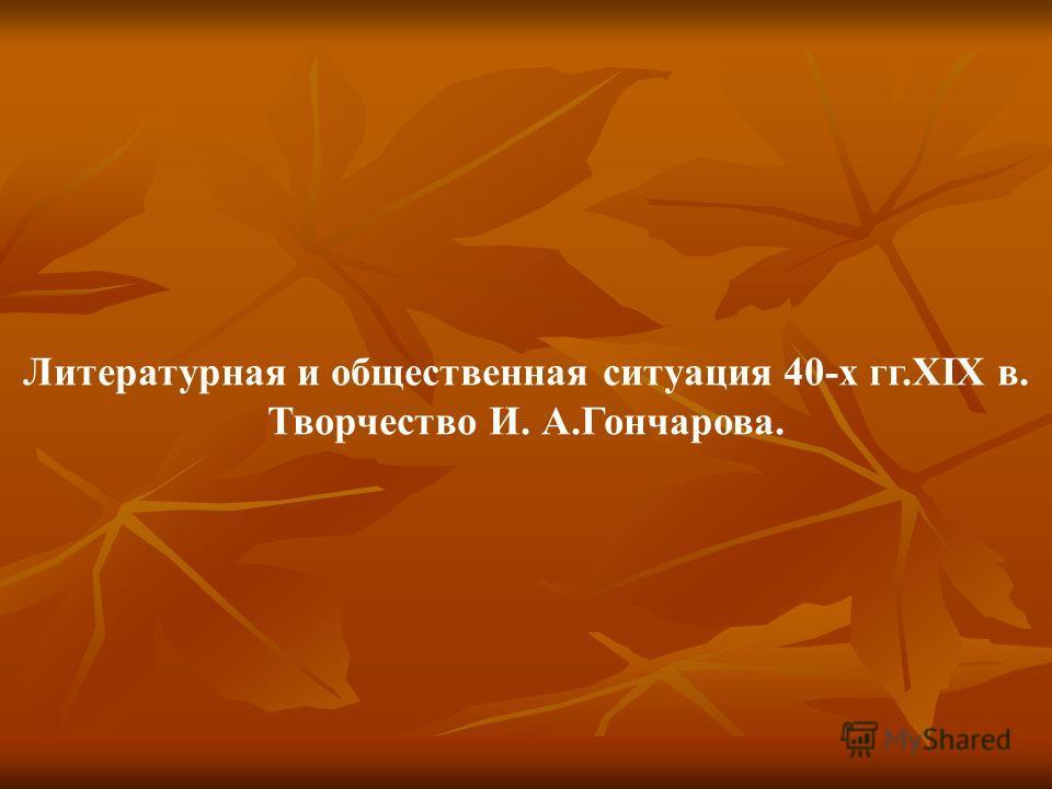 Литературная и общественная ситуация 40-х гг.XIX в. Творчество И. А.Гончарова.