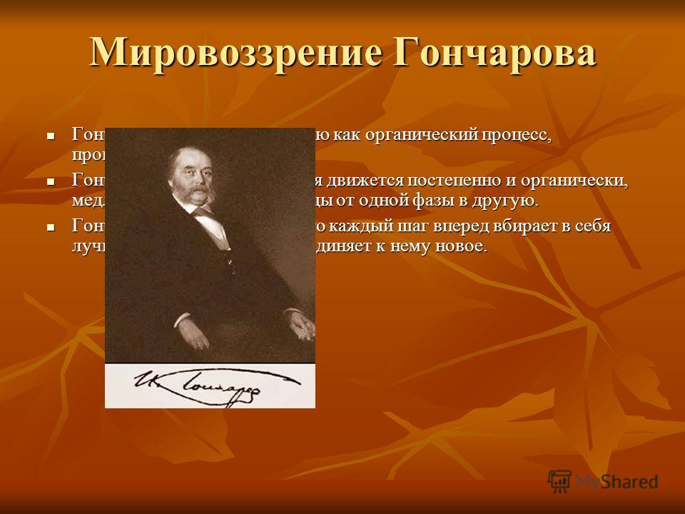 Мировоззрение Гончарова Гончаров представлял историю как органический процесс, происходящий в природе. Гончаров представлял историю как органический процесс, происходящий в природе. Гончаров считает, что история движется постепенно и органически, мед