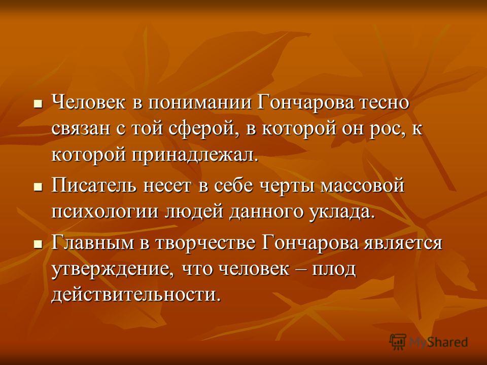 Человек в понимании Гончарова тесно связан с той сферой, в которой он рос, к которой принадлежал. Человек в понимании Гончарова тесно связан с той сферой, в которой он рос, к которой принадлежал. Писатель несет в себе черты массовой психологии людей