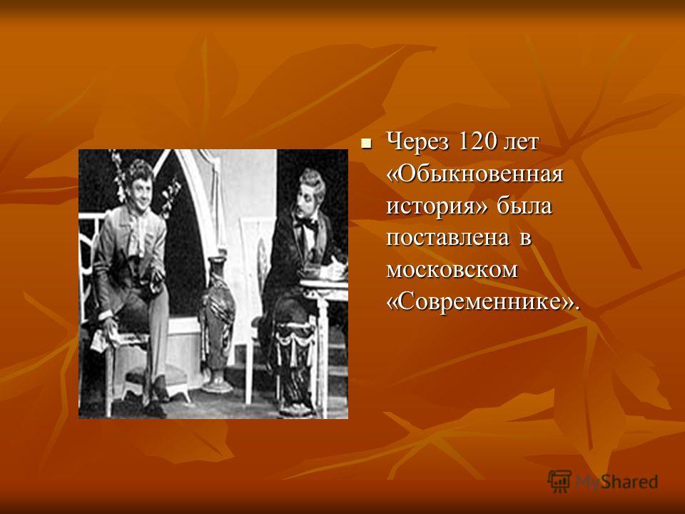 Через 120 лет «Обыкновенная история» была поставлена в московском «Современнике». Через 120 лет «Обыкновенная история» была поставлена в московском «Современнике».