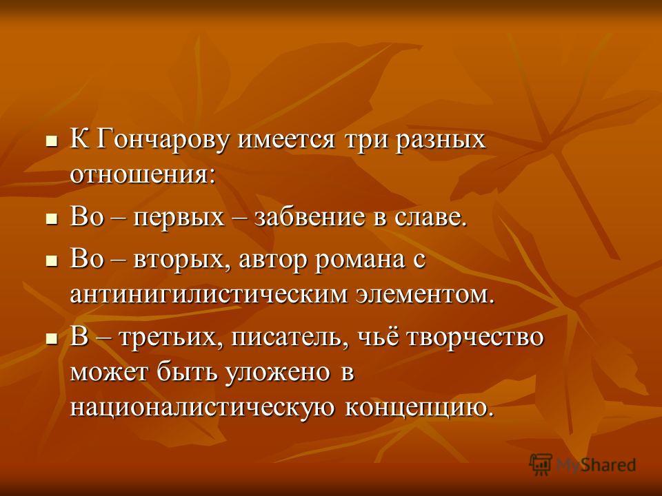 К Гончарову имеется три разных отношения: К Гончарову имеется три разных отношения: Во – первых – забвение в славе. Во – первых – забвение в славе. Во – вторых, автор романа с антинигилистическим элементом. Во – вторых, автор романа с антинигилистиче