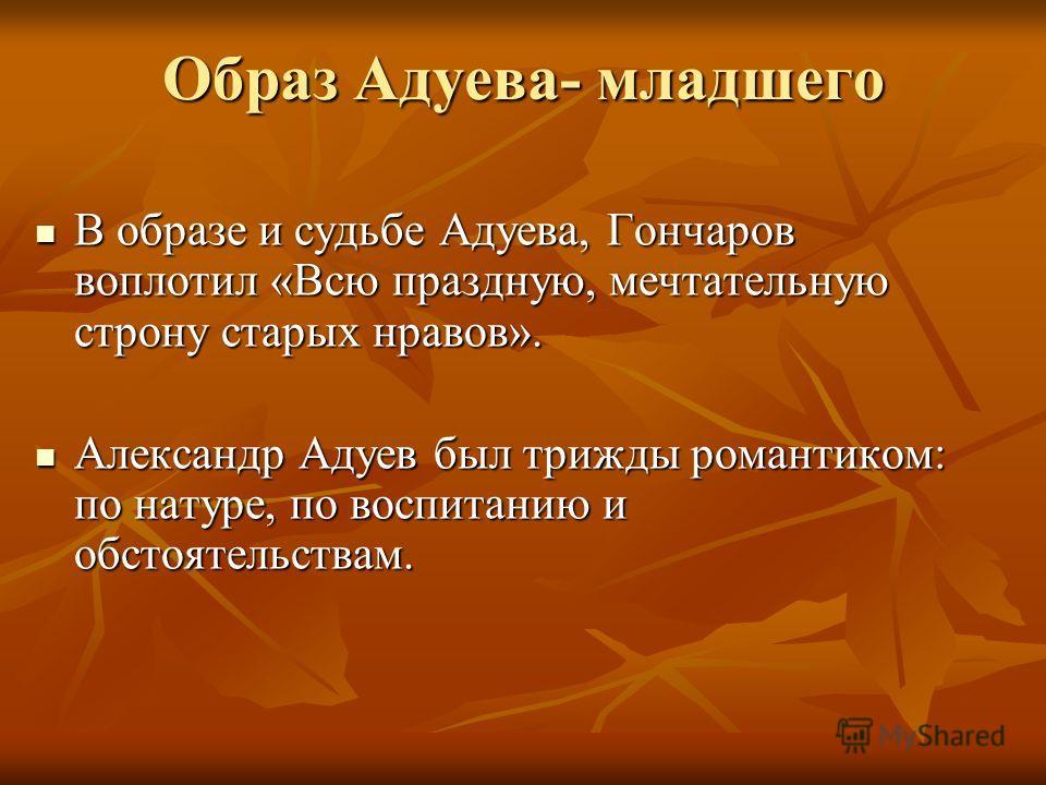 Образ Адуева- младшего В образе и судьбе Адуева, Гончаров воплотил «Всю праздную, мечтательную строну старых нравов». В образе и судьбе Адуева, Гончаров воплотил «Всю праздную, мечтательную строну старых нравов». Александр Адуев был трижды романтиком