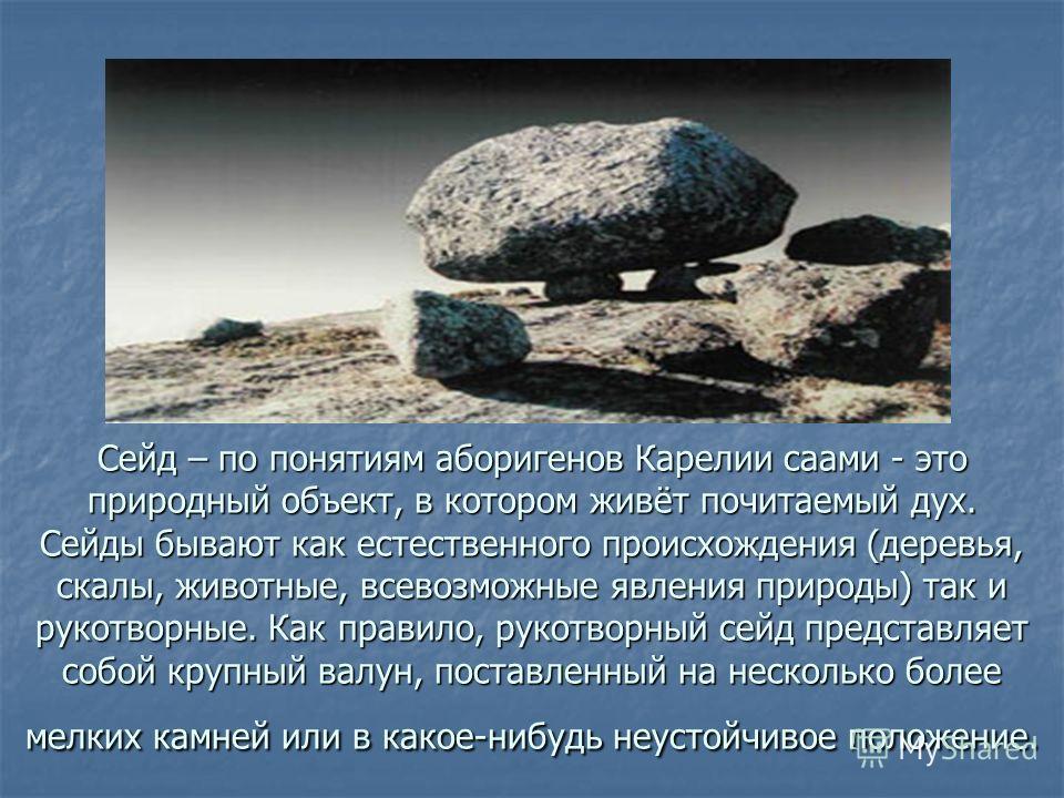 Сейд – по понятиям аборигенов Карелии саами - это природный объект, в котором живёт почитаемый дух. Сейды бывают как естественного происхождения (деревья, скалы, животные, всевозможные явления природы) так и рукотворные. Как правило, рукотворный сейд