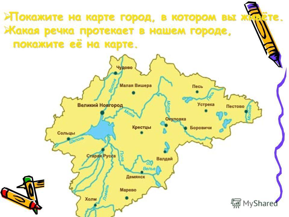 Покажите на карте город, в котором вы живёте. Покажите на карте город, в котором вы живёте. Какая речка протекает в нашем городе, Какая речка протекает в нашем городе, покажите её на карте. покажите её на карте.