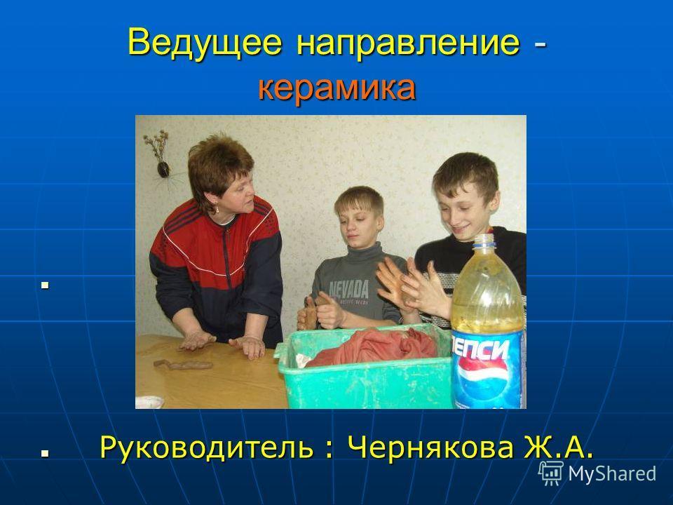 Ведущее направление - керамика Руководитель : Чернякова Ж.А. Руководитель : Чернякова Ж.А.