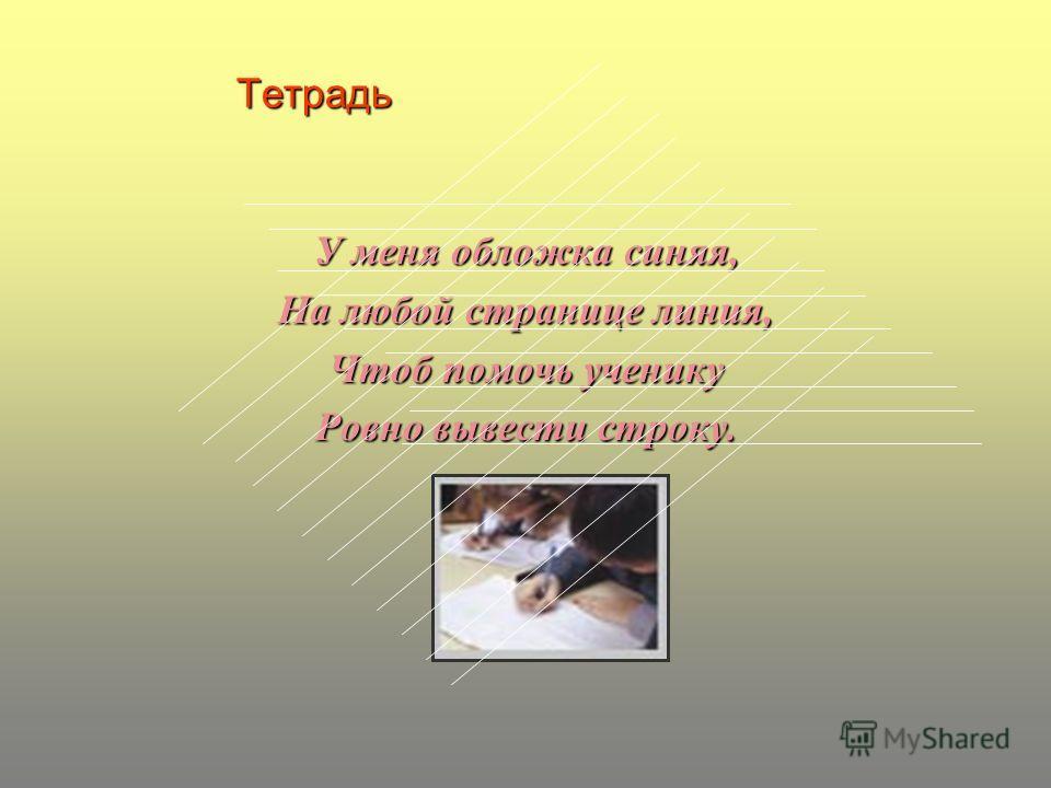 Тетрадь У меня обложка синяя, На любой странице линия, Чтоб помочь ученику Ровно вывести строку.