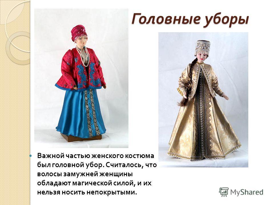 Головные уборы Важной частью женского костюма был головной убор. Считалось, что волосы замужней женщины обладают магической силой, и их нельзя носить непокрытыми.