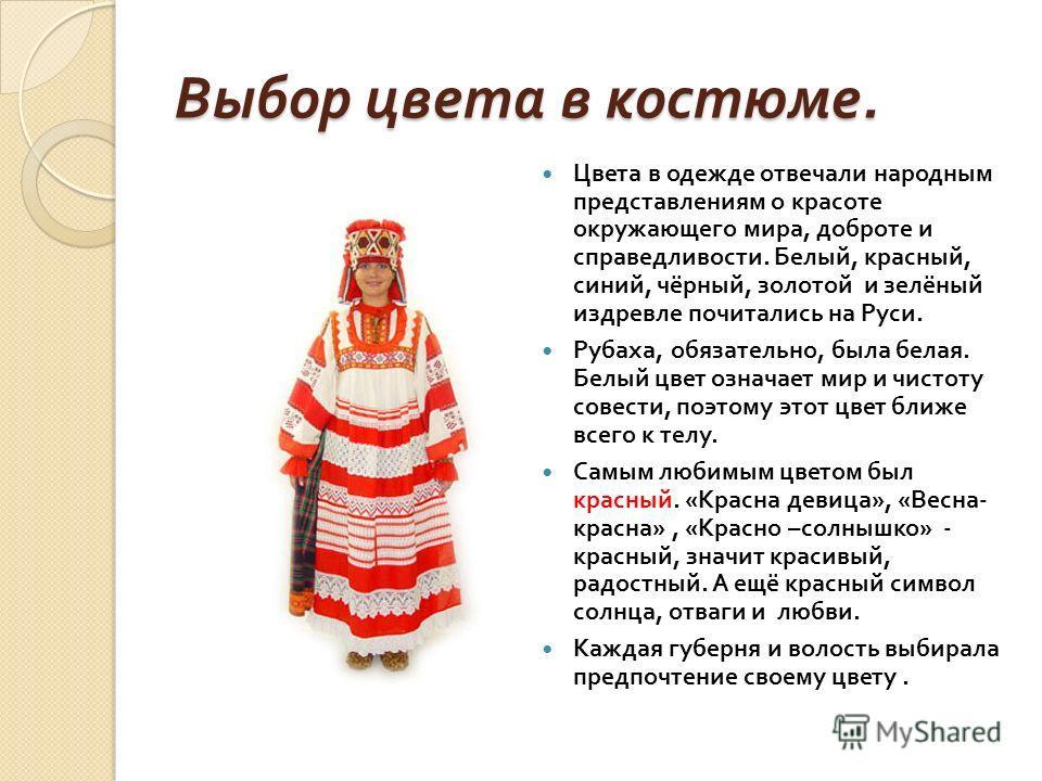 Выбор цвета в костюме. Цвета в одежде отвечали народным представлениям о красоте окружающего мира, доброте и справедливости. Белый, красный, синий, чёрный, золотой и зелёный издревле почитались на Руси. Рубаха, обязательно, была белая. Белый цвет озн