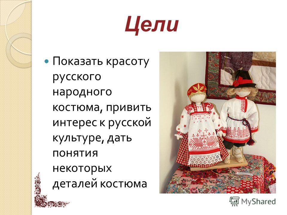 Показать красоту русского народного костюма, привить интерес к русской культуре, дать понятия некоторых деталей костюма Цели