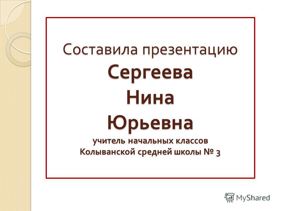 Составила презентацию Сергеева Нина Юрьевна учитель начальных классов Колыванской средней школы 3