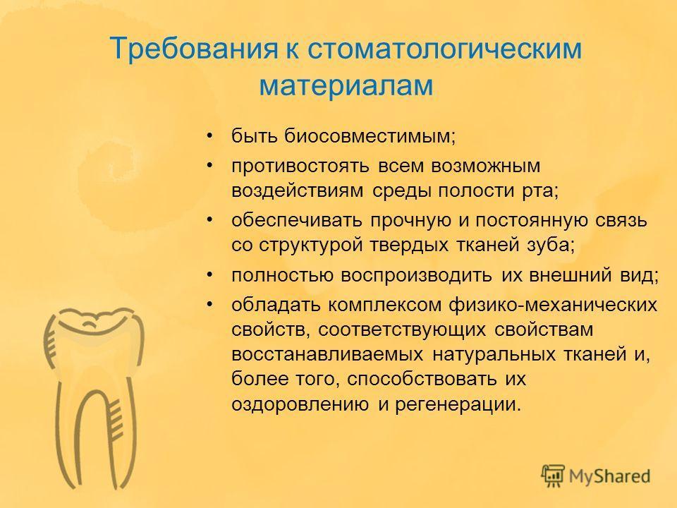 Требования к стоматологическим материалам быть биосовместимым; противостоять всем возможным воздействиям среды полости рта; обеспечивать прочную и постоянную связь со структурой твердых тканей зуба; полностью воспроизводить их внешний вид; обладать