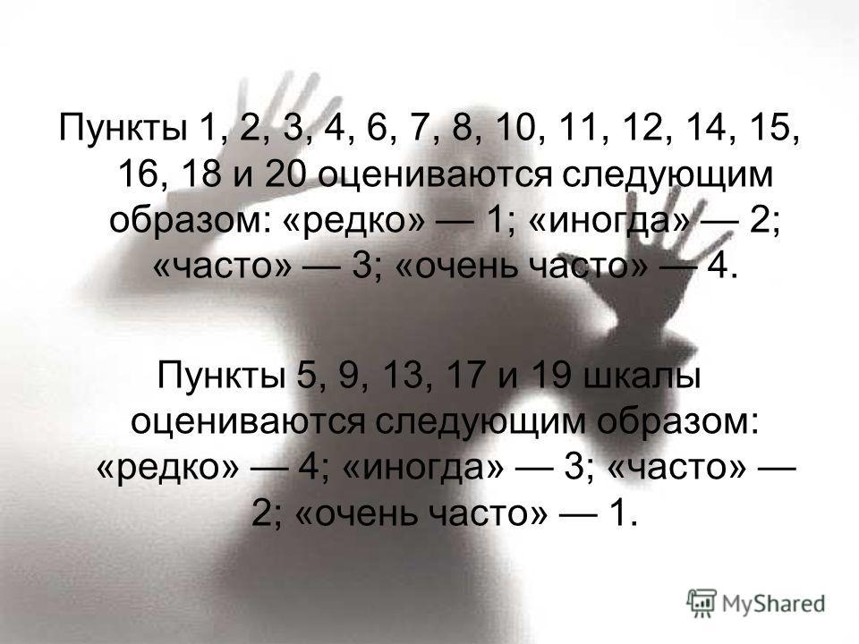 Пункты 1, 2, 3, 4, 6, 7, 8, 10, 11, 12, 14, 15, 16, 18 и 20 оцениваются следующим образом: «редко» 1; «иногда» 2; «часто» 3; «очень часто» 4. Пункты 5, 9, 13, 17 и 19 шкалы оцениваются следующим образом: «редко» 4; «иногда» 3; «часто» 2; «очень часто