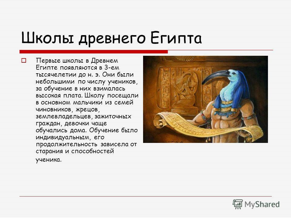 Школы древнего Египта Первые школы в Древнем Египте появляются в 3-ем тысячелетии до н. э. Они были небольшими по числу учеников, за обучение в них взималась высокая плата. Школу посещали в основном мальчики из семей чиновников, жрецов, землевладельц