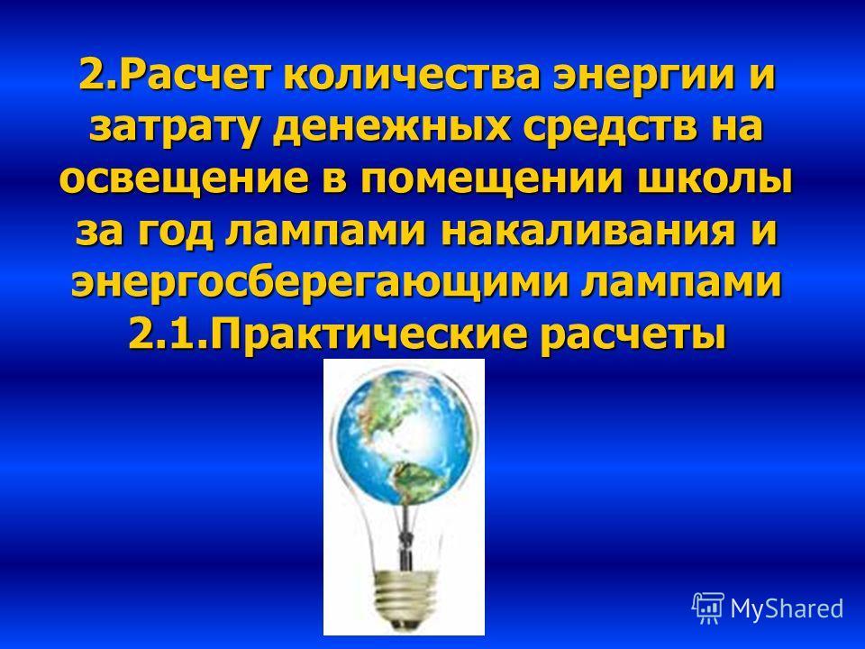 2.Расчет количества энергии и затрату денежных средств на освещение в помещении школы за год лампами накаливания и энергосберегающими лампами 2.1.Практические расчеты