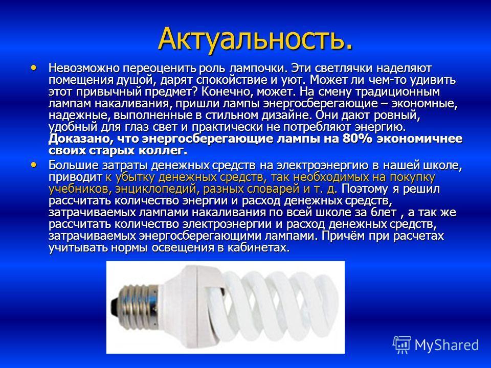 Актуальность. Актуальность. Невозможно переоценить роль лампочки. Эти светлячки наделяют помещения душой, дарят спокойствие и уют. Может ли чем-то удивить этот привычный предмет? Конечно, может. На смену традиционным лампам накаливания, пришли лампы