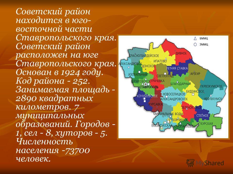 Советский район находится в юго- восточной части Ставропольского края. Советский район расположен на юге Ставропольского края. Основан в 1924 году. Код района - 252. Занимаемая площадь - 2890 квадратных километров. 7 муниципальных образований. Городо