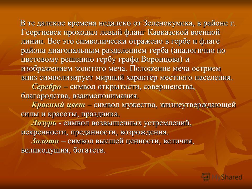 В те далекие времена недалеко от Зеленокумска, в районе г. Георгиевск проходил левый фланг Кавказской военной линии. Все это символически отражено в гербе и флаге района диагональным разделением герба (аналогично по цветовому решению гербу графа Воро