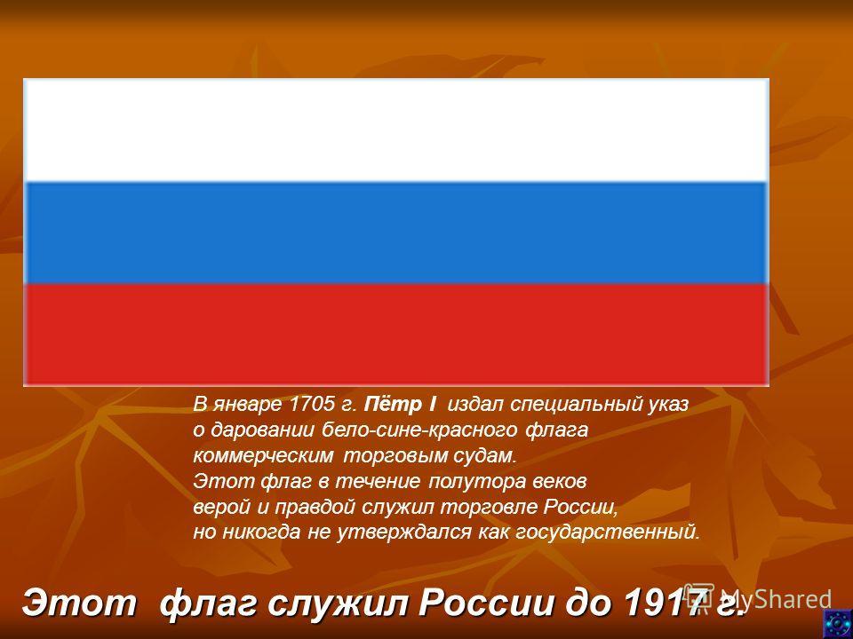 В январе 1705 г. Пётр I издал специальный указ о даровании бело-сине-красного флага коммерческим торговым судам. Этот флаг в течение полутора веков верой и правдой служил торговле России, но никогда не утверждался как государственный. Этот флаг служи