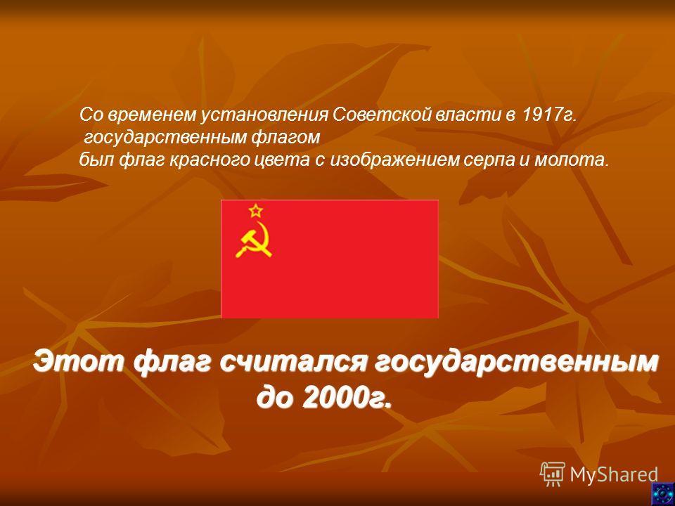 Со временем установления Советской власти в 1917г. государственным флагом был флаг красного цвета с изображением серпа и молота. Этот флаг считался государственным до 2000г. до 2000г.