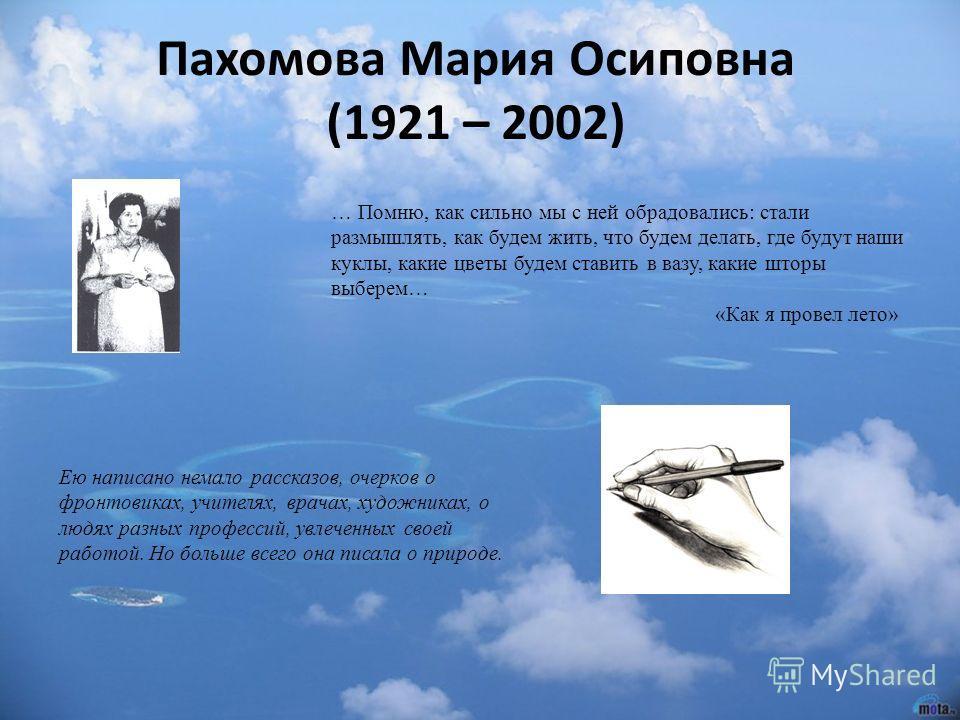 Пахомова Мария Осиповна (1921 – 2002) Ею написано немало рассказов, очерков о фронтовиках, учителях, врачах, художниках, о людях разных профессий, увлеченных своей работой. Но больше всего она писала о природе. … Помню, как сильно мы с ней обрадовали
