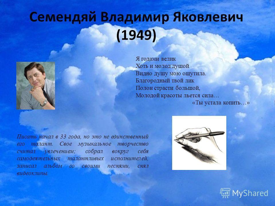 Семендяй Владимир Яковлевич (1949) Писать начал в 33 года, но это не единственный его талант. Свое музыкальное творчество считал увлечением; собрал вокруг себя самодеятельных талантливых исполнителей, записал альбом со своими песнями, снял видеоклипы