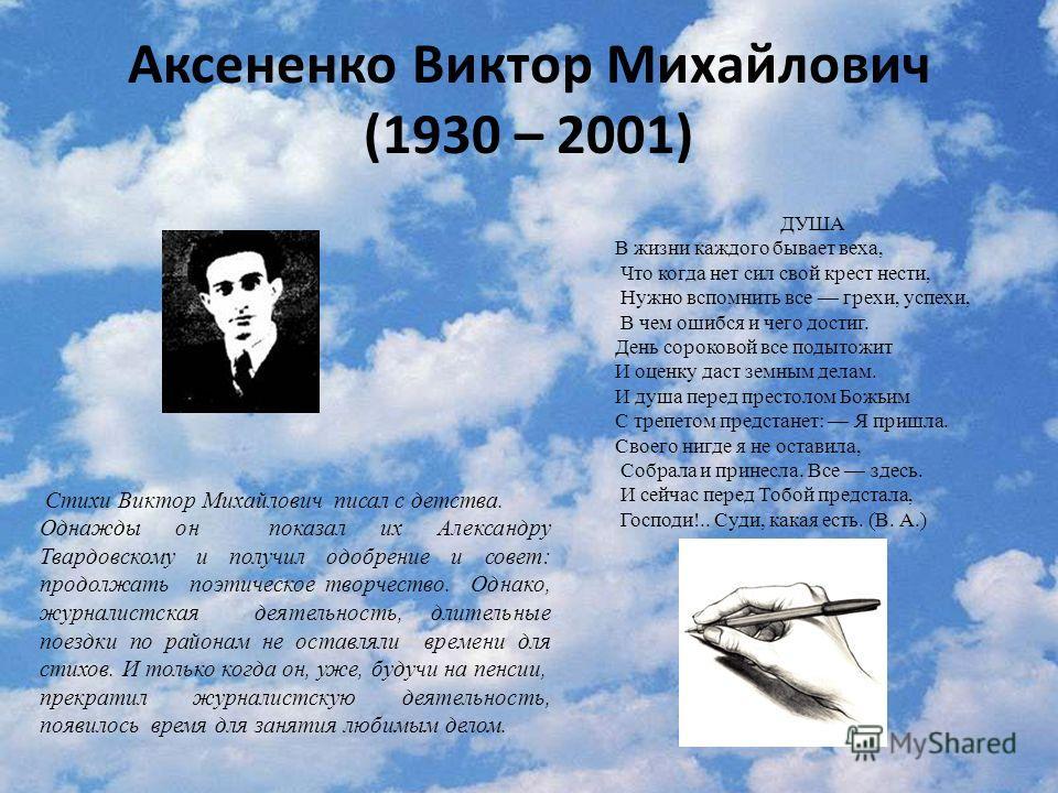 Аксененко Виктор Михайлович (1930 – 2001) Стихи Виктор Михайлович писал с детства. Однажды он показал их Александру Твардовскому и получил одобрение и совет: продолжать поэтическое творчество. Однако, журналистская деятельность, длительные поездки по