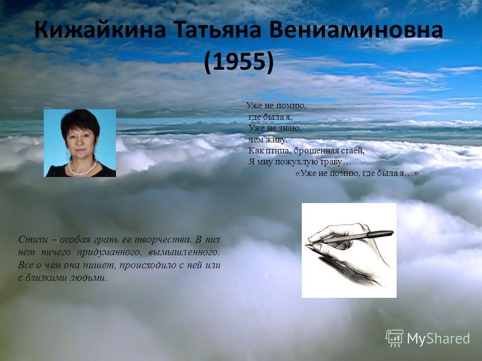 Кижайкина Татьяна Вениаминовна (1955) Стихи – особая грань ее творчества. В них нет ничего придуманного, вымышленного. Все о чем она пишет, происходило с ней или с близкими людьми. Уже не помню, где была я, Уже не знаю, чем живу. Как птица, брошенная